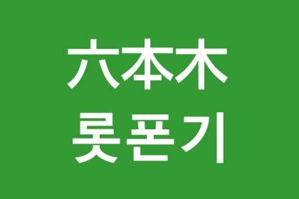 「六本木(ろっぽんぎ)」を韓国語では?私は六本木に行きたいです
