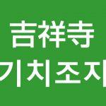 「吉祥寺(きちじょうじ)」を韓国語では?私は吉祥寺に行きたいです