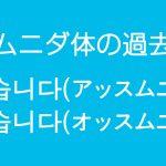 韓国語の過去形の作り方(ハムニダ体)- 았습니다(アッスムニダ)었습니다(オッスムニダ)