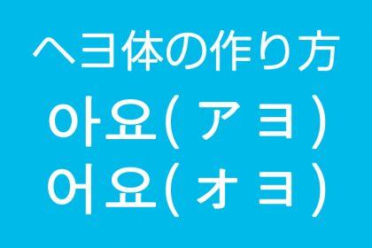 韓国語のヘヨ体の作り方 - 아요(アヨ)어요(オヨ)