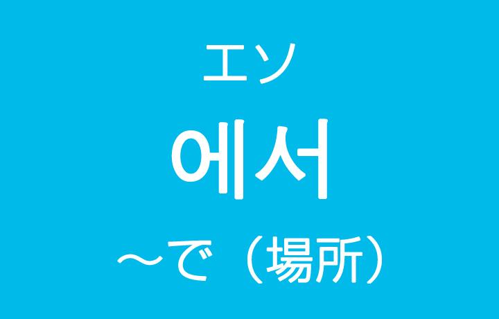 「~で(場所)」を韓国語では?「에서(エソ)」ハングルの助詞の使い方
