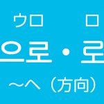 「~ヘ(方向・場所)」を韓国語では?으로(ウロ)・로(ロ)ハングルの助詞の使い方