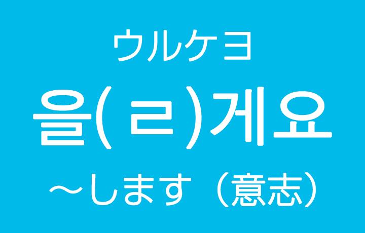 意志表現「~します」を韓国語では?을게요(ウルケヨ)ㄹ게요(ルケヨ)