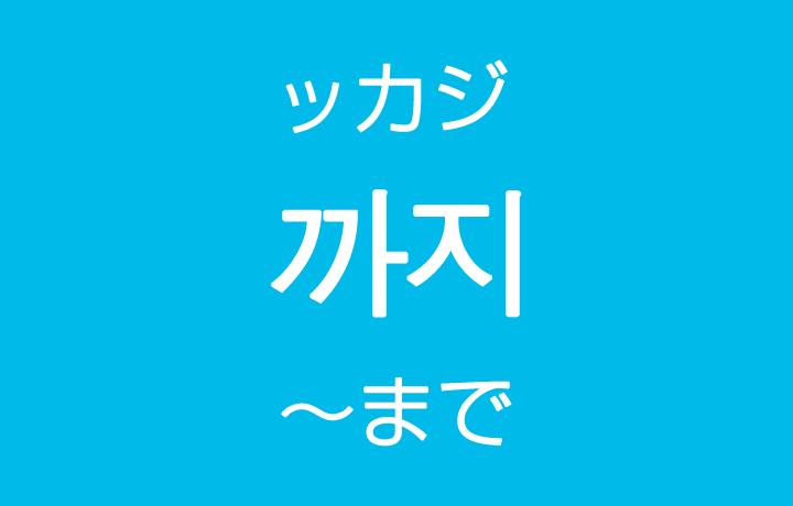 「~まで・~までに」を韓国語では?「까지(ッカジ)」ハングルの助詞の使い方