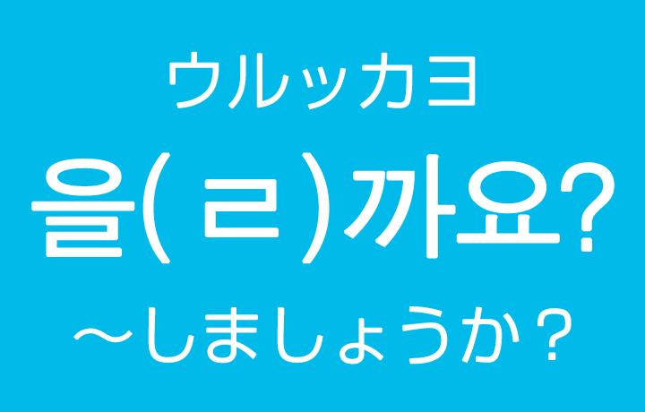 「~しましょうか?」を韓国語では?을까요(ウルッカヨ)ㄹ까요(ルッカヨ)