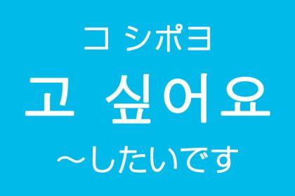 「~したいです」を韓国語では?고 싶어요(コ シポヨ)希望や願望のハングル表現