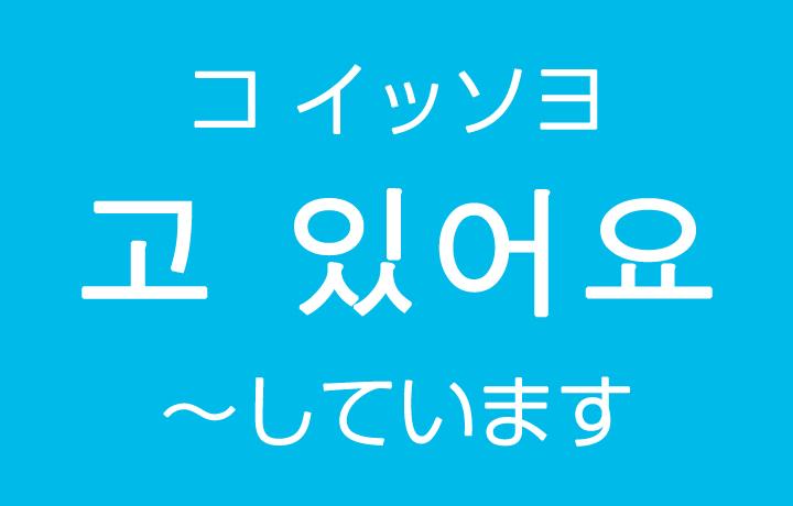 「~しています」を韓国語では?고 있어요(コ イッソヨ)現在進行形のハングル表現