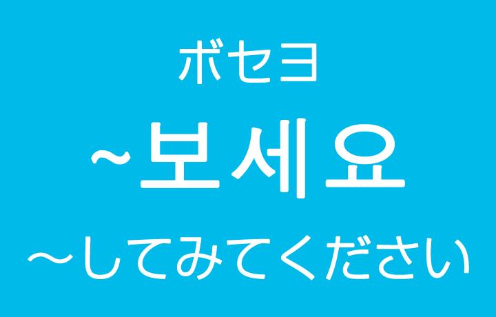 「~してみてください」を韓国語では?보세요(ボセヨ)丁寧に勧めるハングル表現