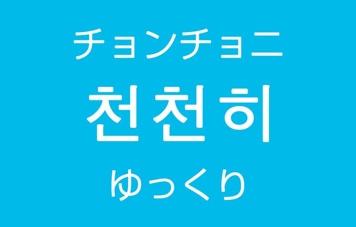 「ゆっくり、徐々に」を韓国語では?「천천히(チョンチョニ)」の意味・使い方