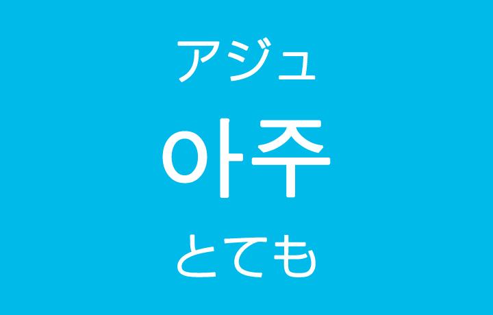 「とても・非常に」を韓国語では?「아주(アジュ)」よく使う副詞
