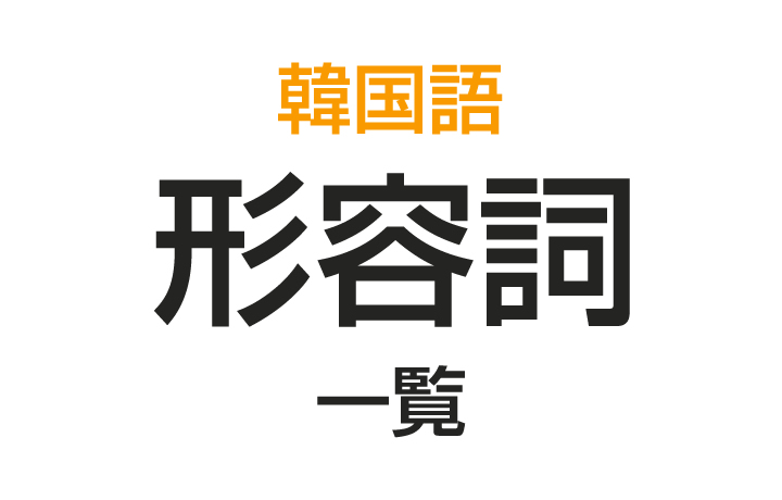【韓国語の形容詞一覧】よく使うハングルの形容詞まとめ