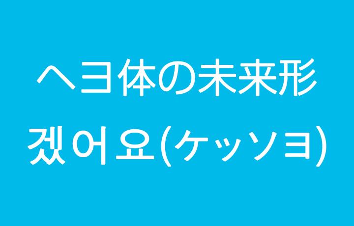 韓国語の未来形の作り方(ヘヨ体) – 겠어요(ケッソヨ)