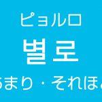 「あまり・それほど」を韓国語では?「별로(ピョルロ)」よく使う副詞