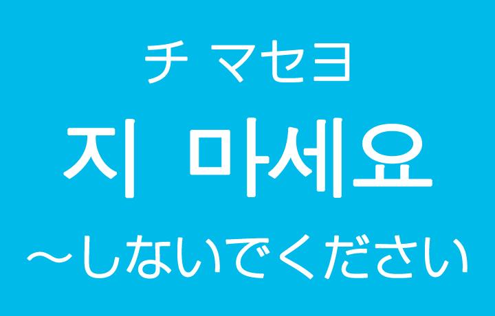 「~しないでください」を韓国語では?지 마세요(チ マセヨ)丁寧な禁止の表現