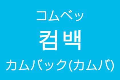 「カムバック(カムバ)」を韓国語では?컴백(コムベッ)の意味