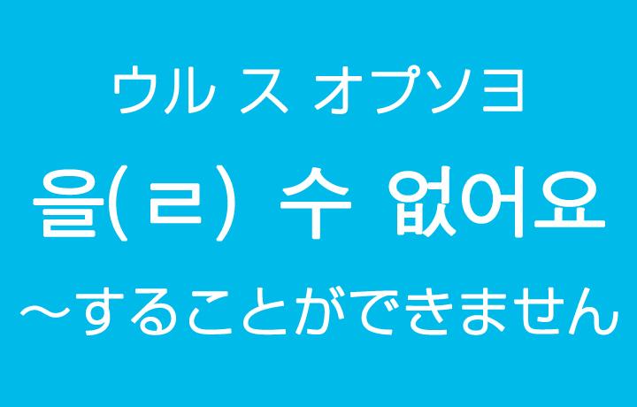 「~することができません・できない」を韓国語では?을(ㄹ) 수 없어요(ウル ス オプソヨ)