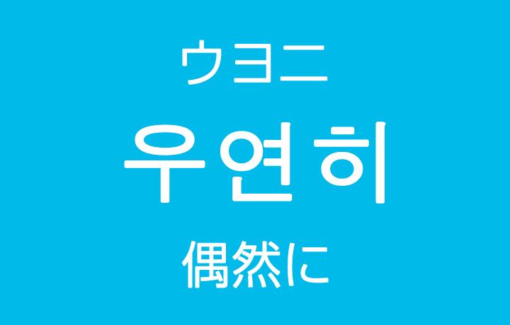 「偶然に・たまたま」を韓国語では?「우연히(ウヨニ)」よく使う副詞