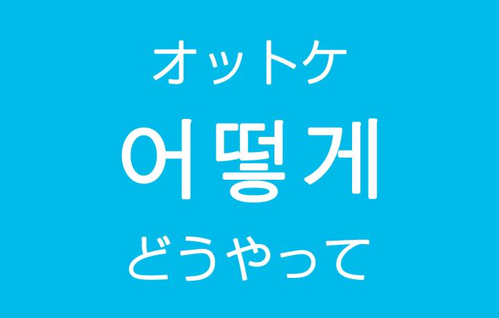 「どうやって・どのように」を韓国語では?「어떻게(オットケ)」の意味・使い方