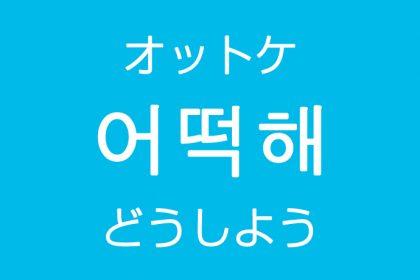 「どうしよう」を韓国語では?「어떡해(オットケ)」の意味・使い方
