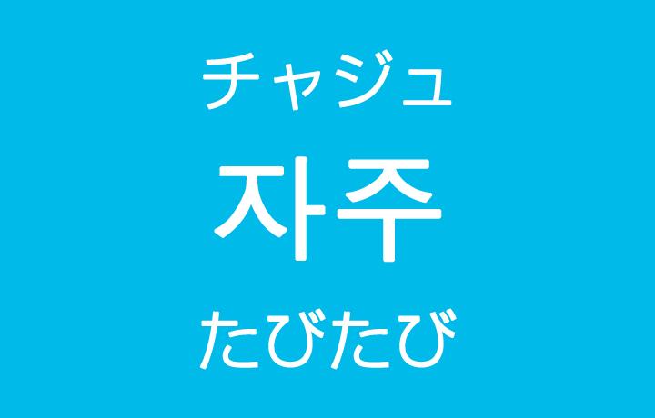 「たびたび・しばしば・よく」を韓国語では?「자주(チャジュ)」の意味・使い方