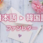 ファンレターを韓国語に翻訳します【ハングル翻訳代行】K-POPアイドルへ想いが伝わる手紙
