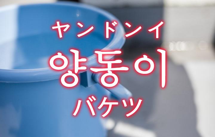 「バケツ」を韓国語では?「양동이(ヤンドンイ)」の意味