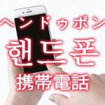 「携帯電話・ケータイ」を韓国語では?「핸드폰(ヘンドゥポン)」の意味