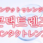 「コンタクトレンズ」を韓国語では?「콘택트렌즈(コンテクトゥレンジュ)」の意味