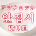 「取り皿(とりざら)」を韓国語では?「앞접시(アプチョプシ)」の意味