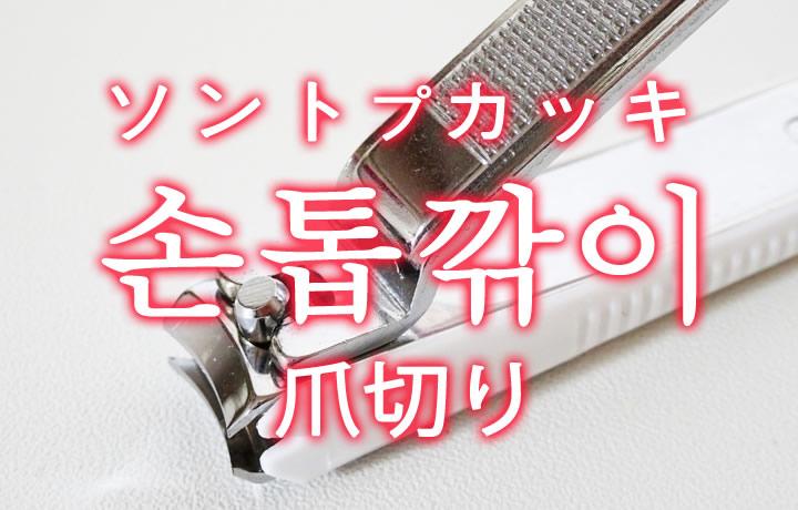 「爪切り(つめきり)」を韓国語では?「손톱깎이(ソントプカッキ)」の意味