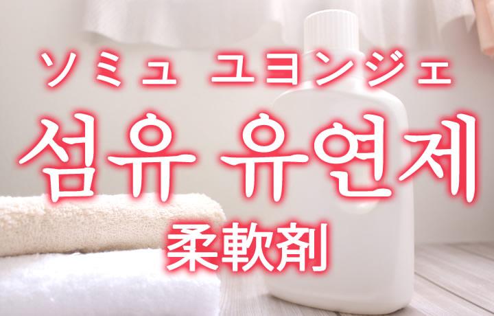 「柔軟剤(じゅうなんざい)」を韓国語では?「섬유 유연제(ソミュ ユヨンジェ)」の意味