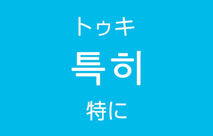 「特に(とくに)」を韓国語では?「특히(トゥキ)」の意味・使い方