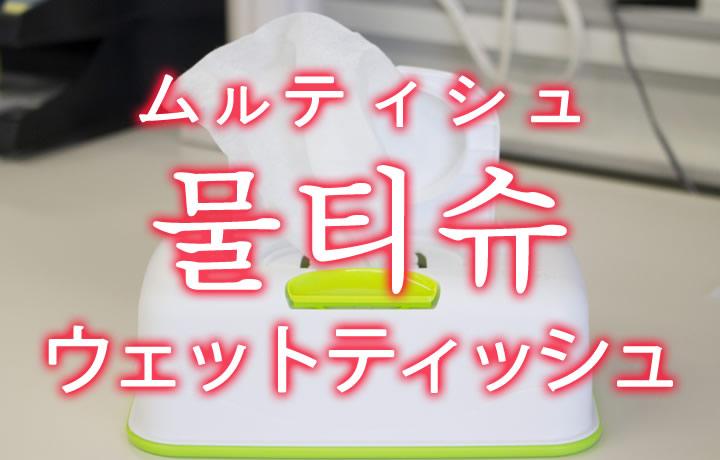 「ウェットティッシュ」を韓国語では?「물티슈(ムルティシュ)」の意味