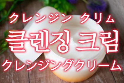 「クレンジングクリーム」を韓国語では?「클렌징 크림(クレンジン クリム)」の意味