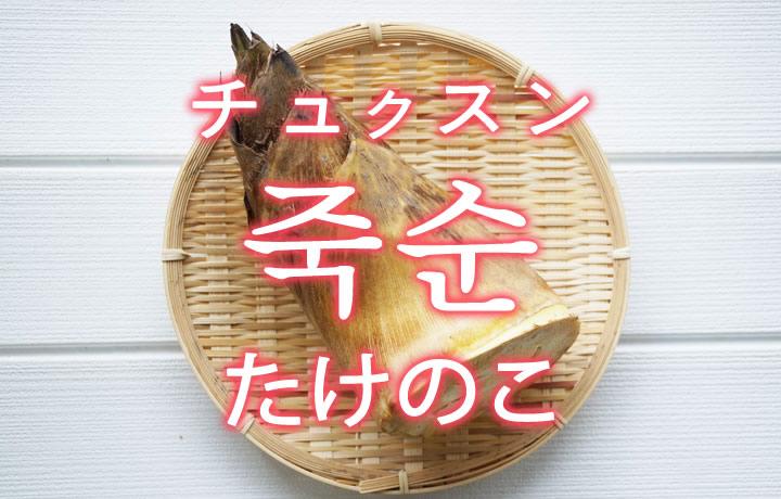 「たけのこ(筍・タケノコ)」を韓国語では?「죽순(チュクスン)」の意味