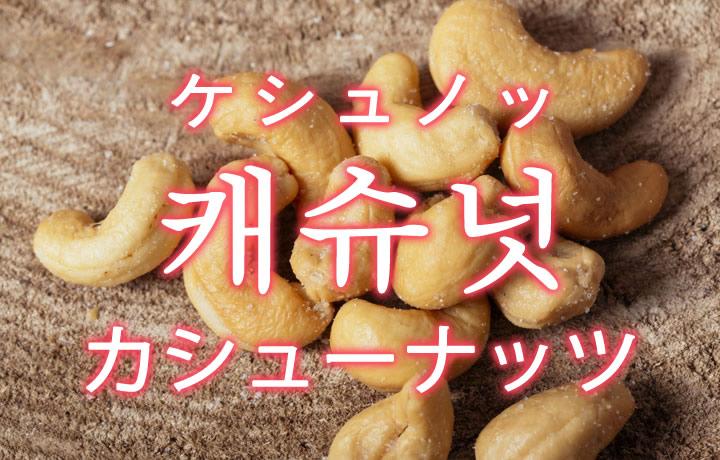 「カシューナッツ」を韓国語では?「캐슈넛(ケシュノッ)」の意味