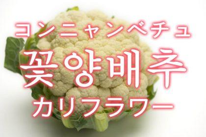 「カリフラワー」を韓国語では?「꽃양배추(コンニャンベチュ)」の意味