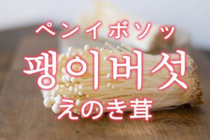 「えのき茸(エノキタケ)」を韓国語では?「팽이버섯(ペンイボソッ)」の意味