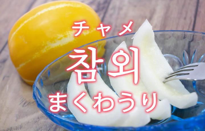 「まくわうり(チャメ)」を韓国語では?「참외(チャメ)」の意味