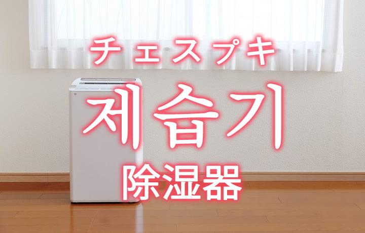 「除湿器(じょしつき)」を韓国語では?「제습기(チェスプキ)」の意味