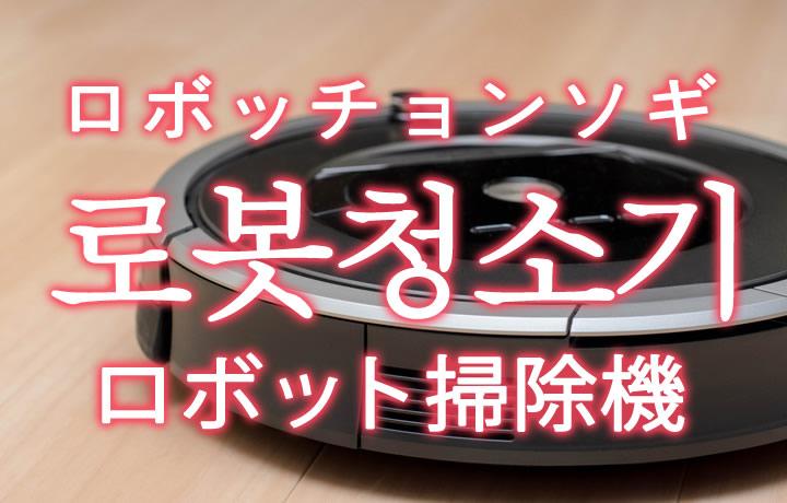 「ロボット掃除機」を韓国語では?「로봇청소기(ロボッチョンソギ)」の意味