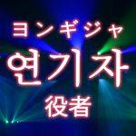 「役者(やくしゃ)・演技者」を韓国語では?「연기자(ヨンギジャ)」の意味
