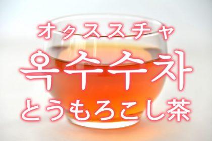 「とうもろこし茶(コーン茶)」を韓国語では?옥수수차(オクススチャ)の意味