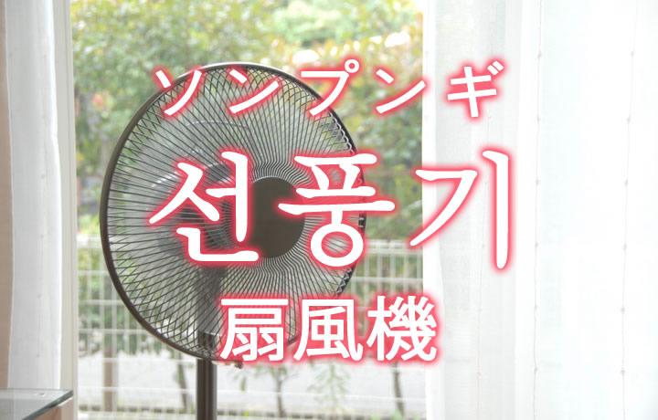 「扇風機(せんぷうき)」を韓国語では?「선풍기(ソンプンギ)」の意味