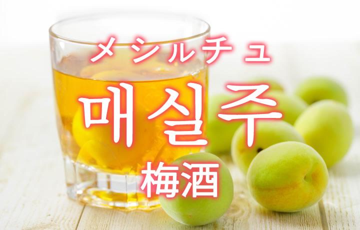 「梅酒(うめしゅ)」を韓国語では?매실주(メシルチュ)の意味