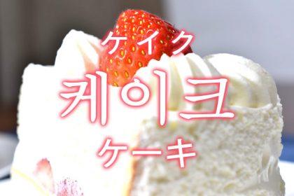 「ケーキ」を韓国語では?「케이크(ケイク)」の意味