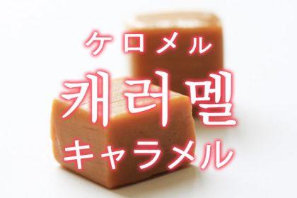 「キャラメル」を韓国語では?「캐러멜(ケロメル)」の意味