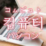 「パソコン(コンピュータ)」を韓国語では?「컴퓨터(コムピュト)」の意味