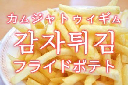 「フライドポテト」を韓国語では?「감자튀김(カムジャトゥィギム)」の意味