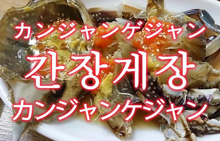 「カンジャンケジャン(カニの醤油漬け)」を韓国語では?「간장게장(カンジャンゲジャン)」の意味